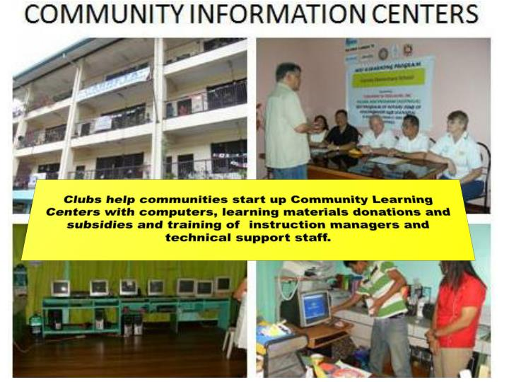 Clubs help communities start up Community Learning Centers with computers, learning materials donations and subsidies and training of  instruction managers and technical support staff.