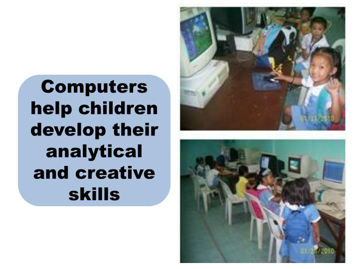 Computers help children develop their analytical and creative skills