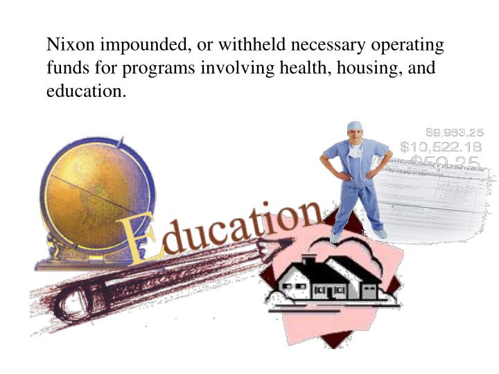 Nixon impounded, or withheld necessary operating funds for programs involving health, housing, and education.