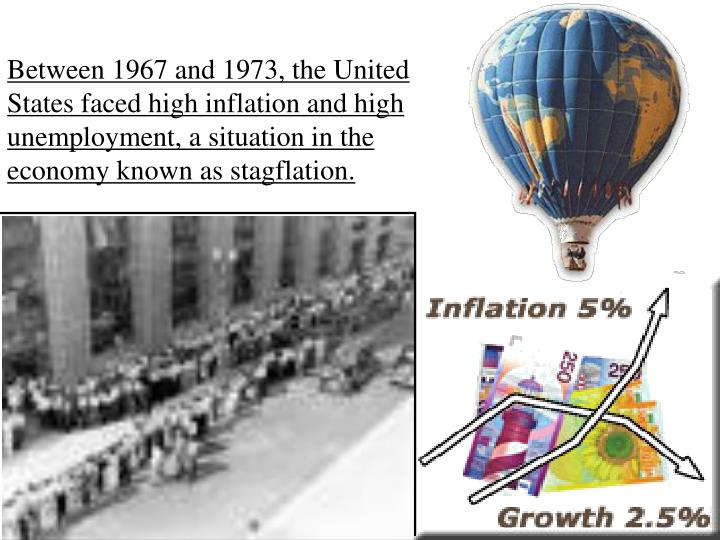 Between 1967 and 1973, the United States faced high inflation and high unemployment, a situation in the economy known as stagflation.