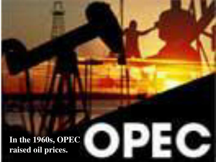 In the 1960s, OPEC raised oil prices.