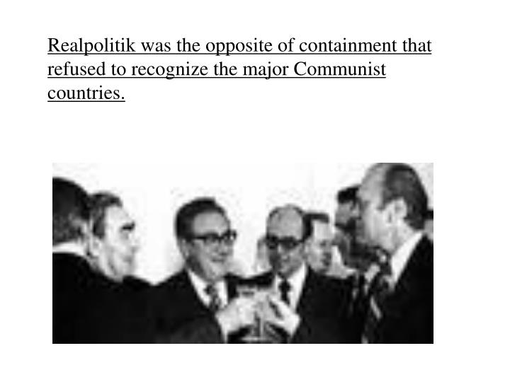Realpolitik was the opposite of containment that refused to recognize the major Communist countries.