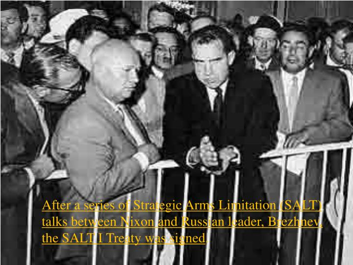 After a series of Strategic Arms Limitation (SALT) talks between Nixon and Russian leader, Brezhnev, the SALT I Treaty was signed