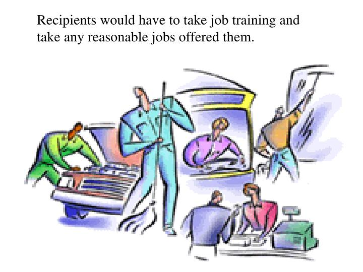 Recipients would have to take job training and take any reasonable jobs offered them.