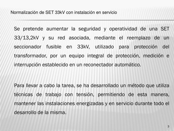 Se pretende aumentar la seguridad y operatividad de una SET 33/13,2kV y su red asociada, mediante el reemplazo de un seccionador fusible en 33kV, utilizado para protección del transformador, por un equipo integral de protección, medición e interrupción establecido en un