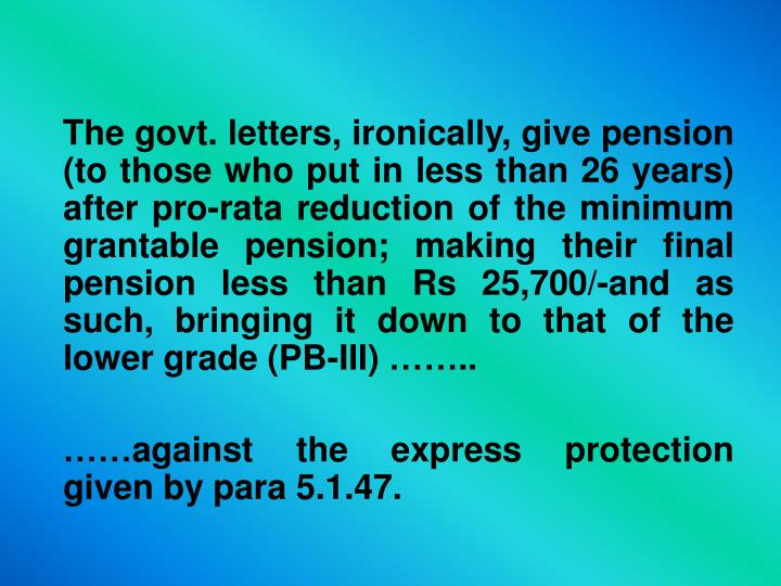 The govt. letters, ironically, give pension (to those who put in less than 26 years) after pro-rata reduction of the minimum grantable pension; making their final pension less than Rs 25,700/-and as such, bringing it down to that of the lower grade (PB-III) ……..