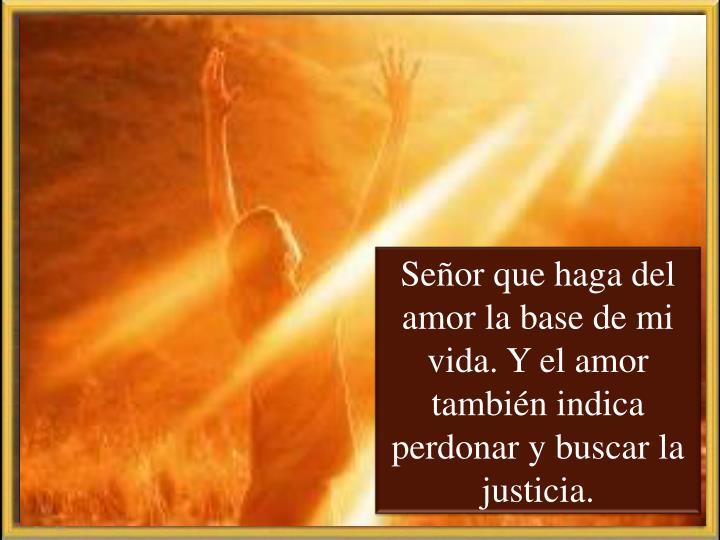 Señor que haga del amor la base de mi vida. Y el amor también indica perdonar y buscar la justicia.