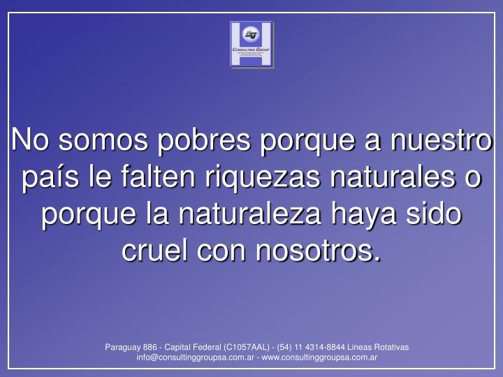 No somos pobres porque a nuestro país le falten riquezas naturales o porque la naturaleza haya sido cruel con nosotros.