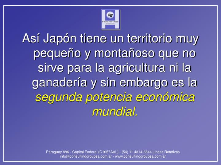 Así Japón tiene un territorio muy pequeño y montañoso que no sirve para la agricultura ni la ganadería y sin embargo es la