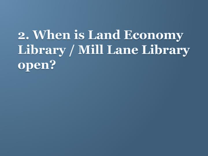 2. When is Land Economy Library / Mill Lane Library open?
