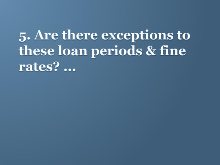 5. Are there exceptions to these loan periods & fine rates? ...