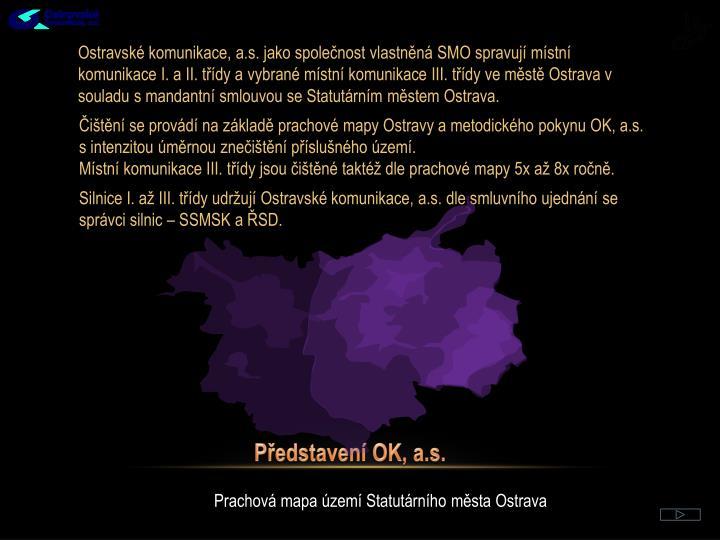 Ostravské komunikace, a.s. jako společnost vlastněná SMO spravují místní komunikace I. a II. třídy a vybrané místní komunikace III. třídy ve městě Ostrava v souladu s mandantní smlouvou se Statutárním městem Ostrava.