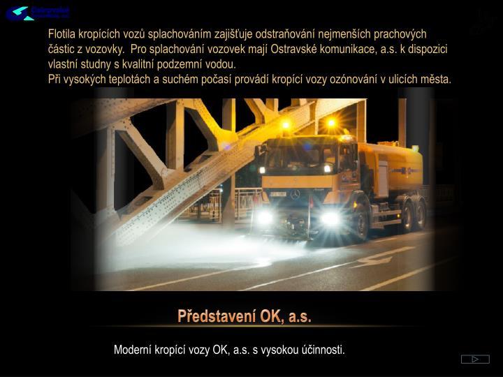Flotila kropících vozů splachováním zajišťuje odstraňování nejmenších prachových částic z vozovky.  Pro splachování vozovek mají Ostravské komunikace, a.s. k dispozici vlastní studny s kvalitní podzemní vodou.