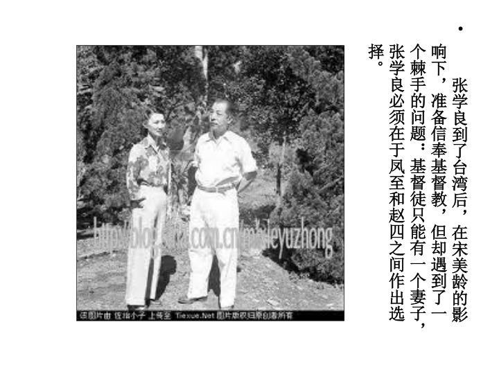张学良到了台湾后,在宋美龄的影响下,准备信奉基督教,但却遇到了一个棘手的问题:基督徒只能有一个妻子,张学良必须在于凤至和赵四之间作出选择。