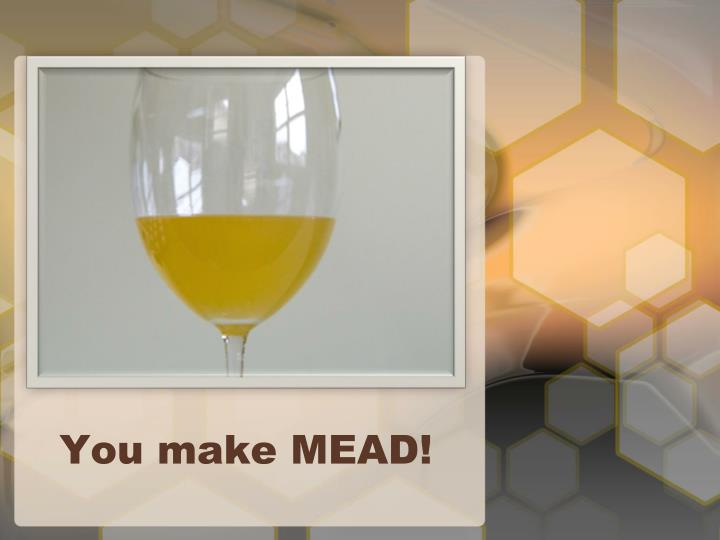 You make MEAD!