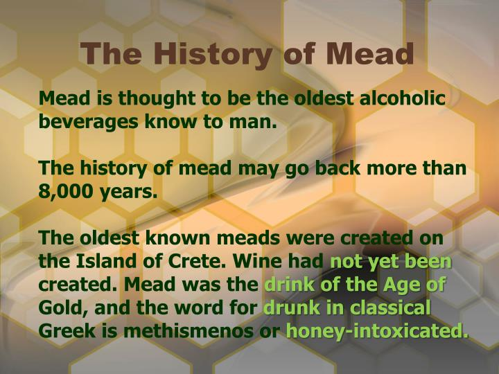 Mead is thought to be the oldest alcoholic beverages know to man.