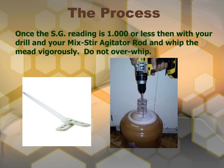 Once the S.G. reading is 1.000 or less then with your drill and your Mix-Stir Agitator Rod and whip the mead vigorously.  Do not over-whip.