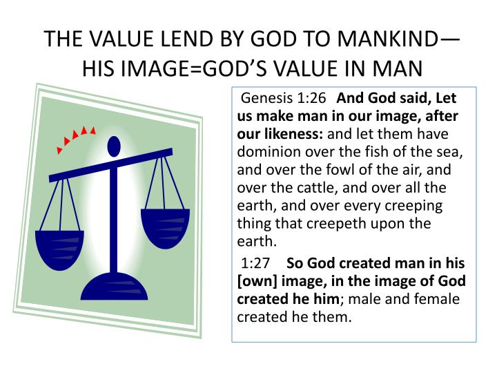 THE VALUE LEND BY GOD TO MANKIND—HIS IMAGE=GOD'S VALUE IN MAN
