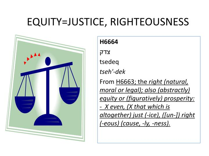EQUITY=JUSTICE, RIGHTEOUSNESS