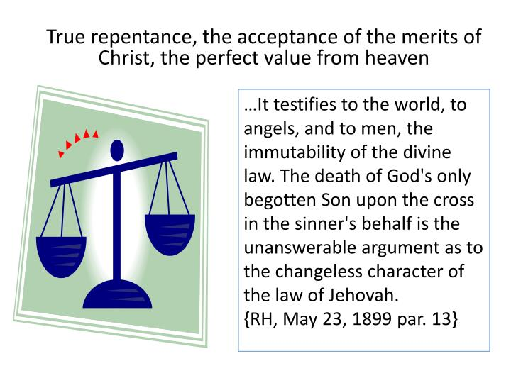 True repentance, the acceptance of the merits of Christ, the perfect value from heaven