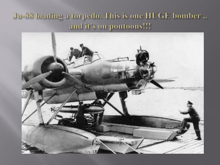 Ju-88 loading a torpedo. This is one HUGE bomber .. and it's on pontoons