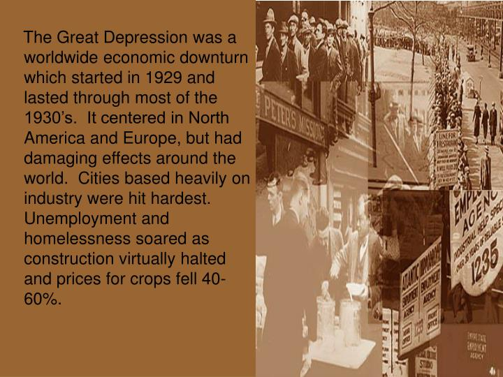 The Great Depression was a worldwide economic downturn which started in 1929 and lasted through ...