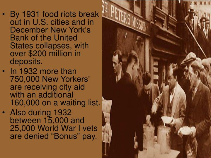 By 1931 food riots break out in U.S. cities and in December New York's Bank of the United States collapses, with over $200 million in deposits.