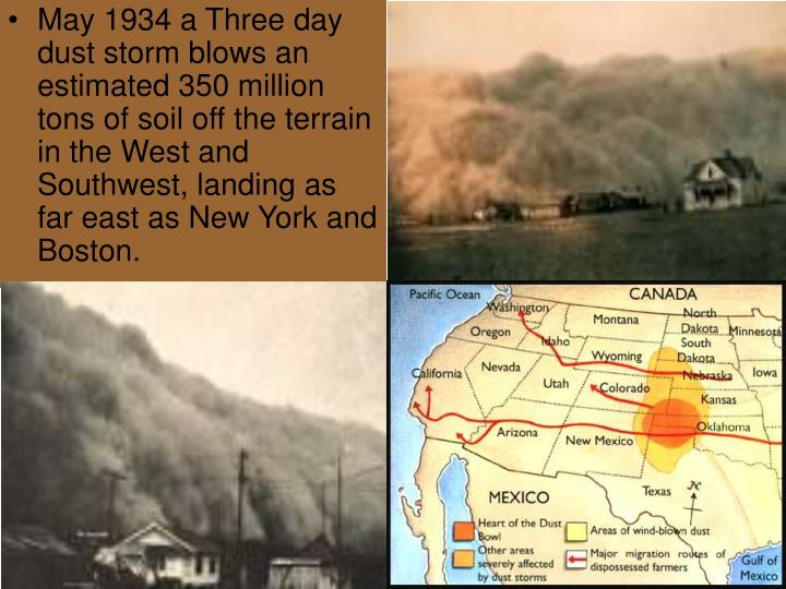 May 1934 a Three day dust storm blows an estimated 350 million tons of soil off the terrain in the West and Southwest, landing as far east as New York and Boston.