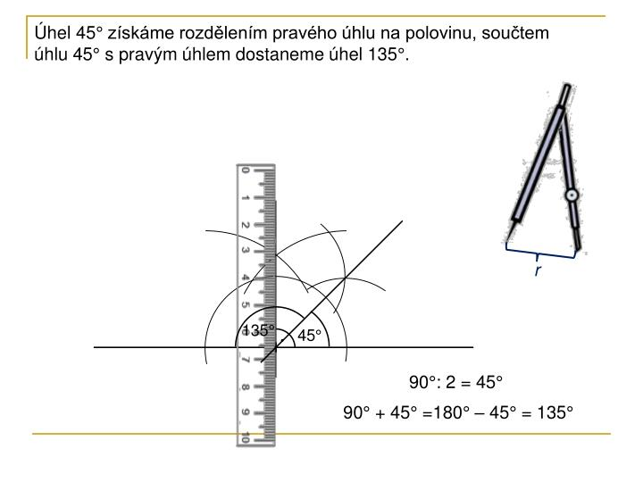 Úhel 45° získáme rozdělením pravého úhlu na polovinu, součtem úhlu 45° s pravým úhlem dostaneme úhel 135°.