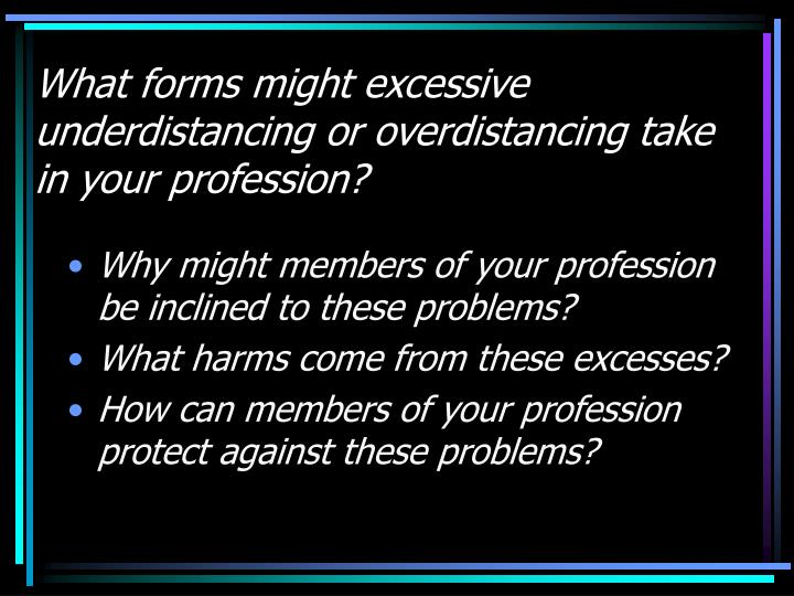 What forms might excessive underdistancing or overdistancing take in your profession?