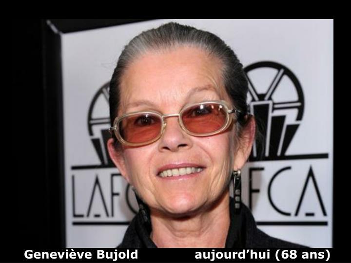 Geneviève Bujold              aujourd'hui (68 ans)