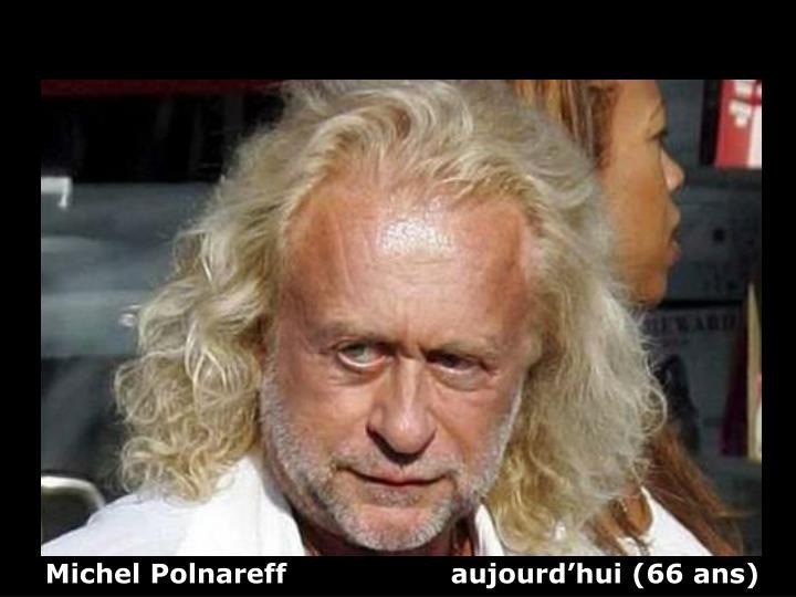Michel Polnareff                  aujourd'hui (66 ans)