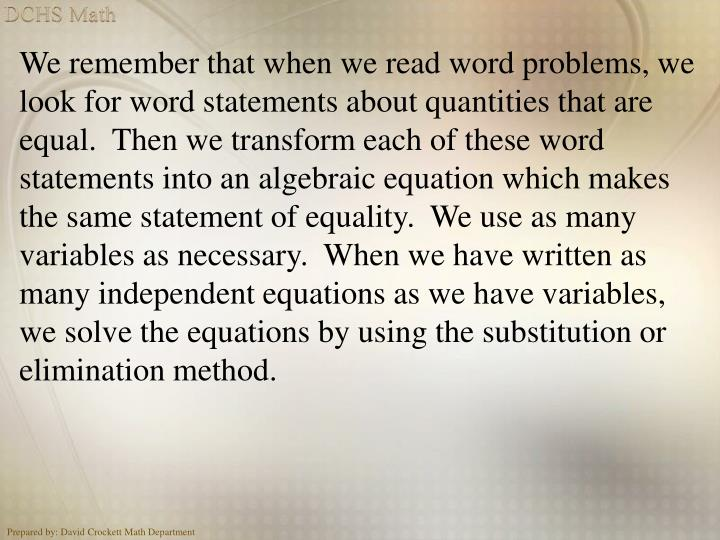 We remember that when we read word problems, we look for word statements about quantities that are equal.  Then we transform each of these word statements into an algebraic equation which makes the same statement of equality.  We use as many  variables as necessary.  When we have written as many independent equations as we have variables, we solve the equations by using the substitution or elimination method.