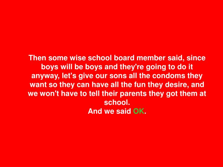 Then some wise school board member said, since boys will be boys and they're going to do it anyway, let's give our sons all the condoms they