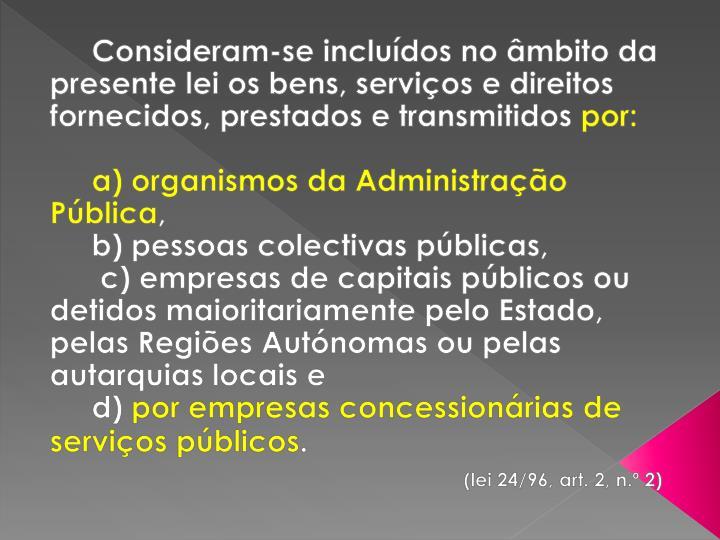 Consideram-se incluídos no âmbito da presente lei os bens, serviços e direitos fornecidos, prestados e transmitidos