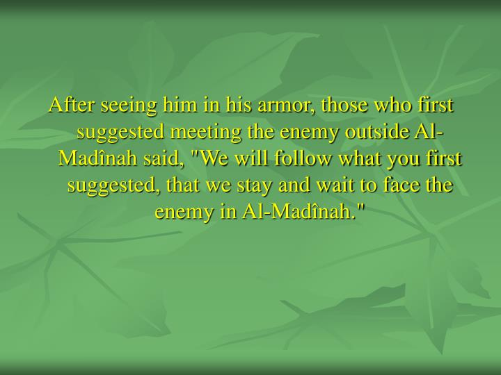 "After seeing him in his armor, those who first suggested meeting the enemy outside Al-Madînah said, ""We will follow what you first suggested, that we stay and wait to face the enemy in Al-Madînah."""