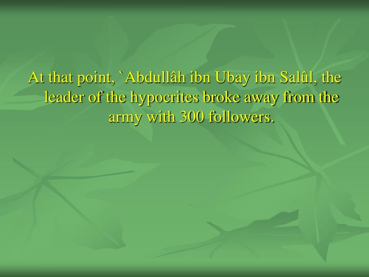 At that point, `Abdullâh ibn Ubay ibn Salûl, the leader of the hypocrites broke away from the army with 300 followers.