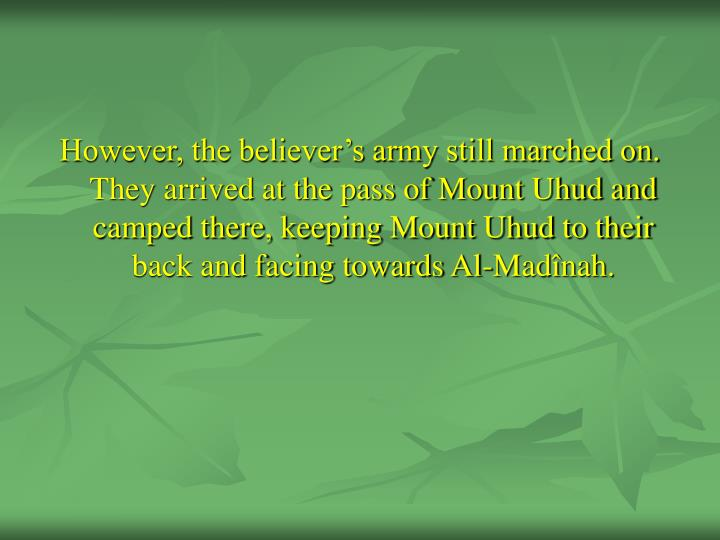 However, the believer's army still marched on. They arrived at the pass of Mount Uhud and camped there, keeping Mount Uhud to their back and facing towards Al-Madînah.