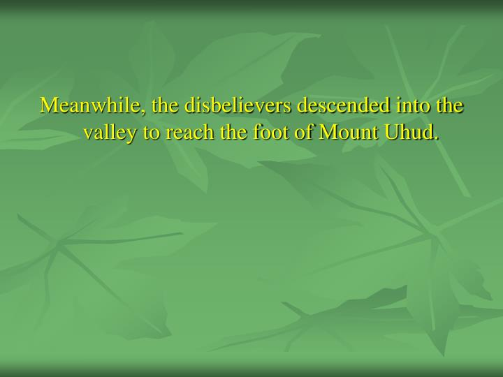 Meanwhile, the disbelievers descended into the valley to reach the foot of Mount Uhud.