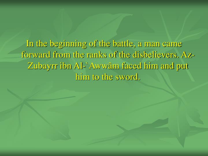 In the beginning of the battle, a man came forward from the ranks of the disbelievers. Az-Zubayrr ibn Al-`Awwâm faced him and put him to the sword.