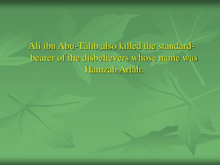 `Ali ibn Abu-Tâlib also killed the standard-bearer of the disbelievers whose name was Hamzah Artâh.