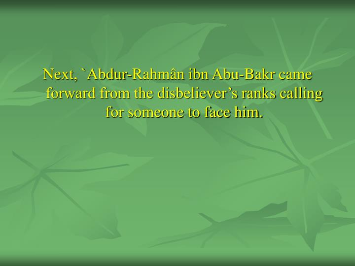 Next, `Abdur-Rahmân ibn Abu-Bakr came forward from the disbeliever's ranks calling for someone to face him.