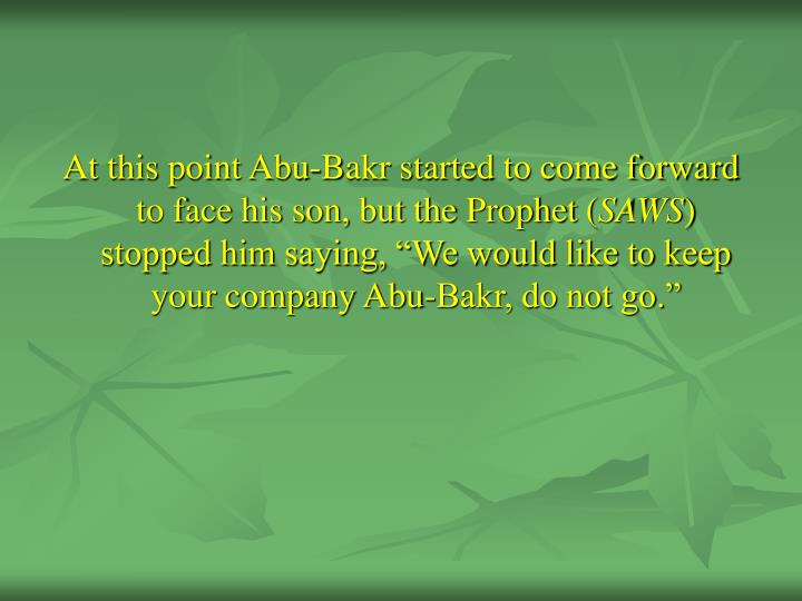At this point Abu-Bakr started to come forward to face his son, but the Prophet (