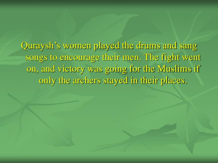 Quraysh's women played the drums and sang songs to encourage their men. The fight went on, and victory was going for the Muslims if only the archers stayed in their places.
