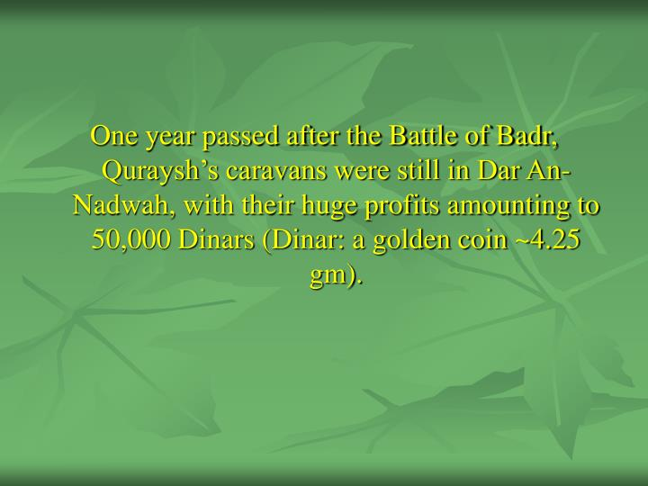 One year passed after the Battle of Badr, Quraysh's caravans were still in Dar An-Nadwah, with their huge profits amounting to 50,000 Dinars (Dinar: a golden coin ~4.25 gm).