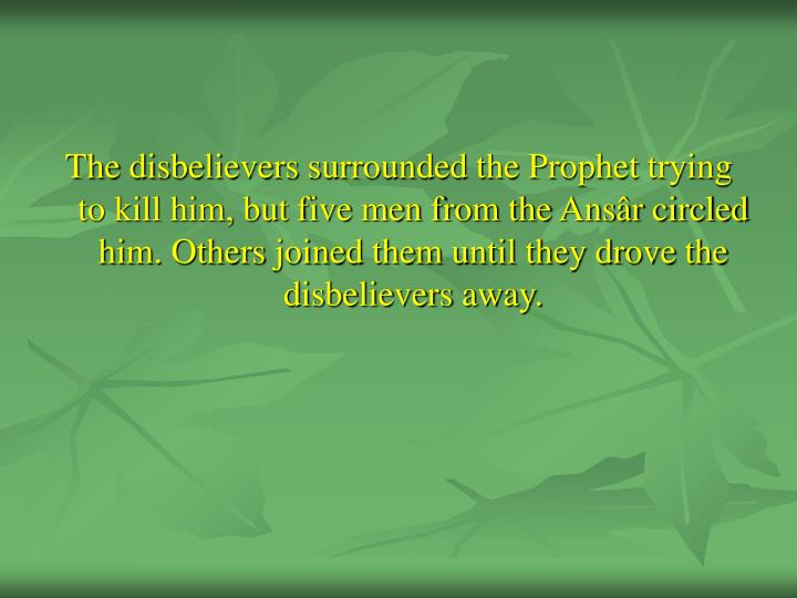 The disbelievers surrounded the Prophet trying to kill him, but five men from the Ansâr circled him. Others joined them until they drove the disbelievers away.