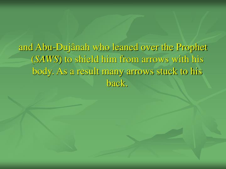 and Abu-Dujânah who leaned over the Prophet (