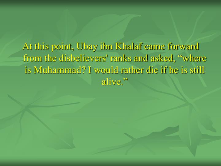 "At this point, Ubay ibn Khalaf came forward from the disbelievers' ranks and asked, ""where is Muhammad? I would rather die if he is still alive."""