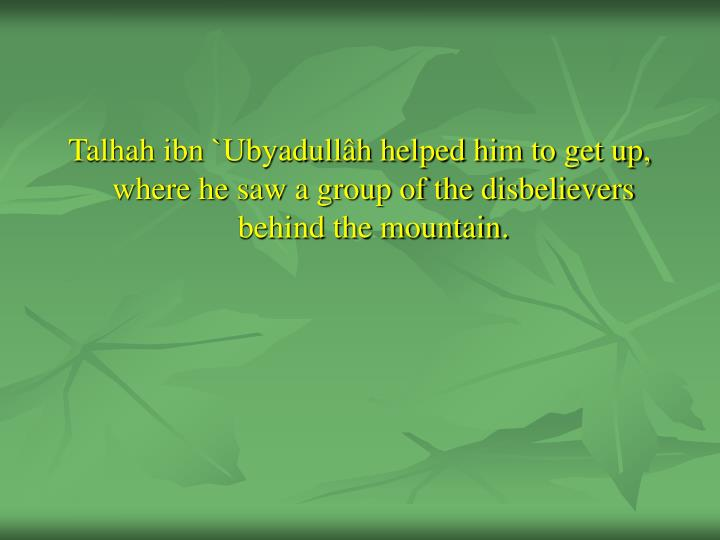 Talhah ibn `Ubyadullâh helped him to get up, where he saw a group of the disbelievers behind the mountain.