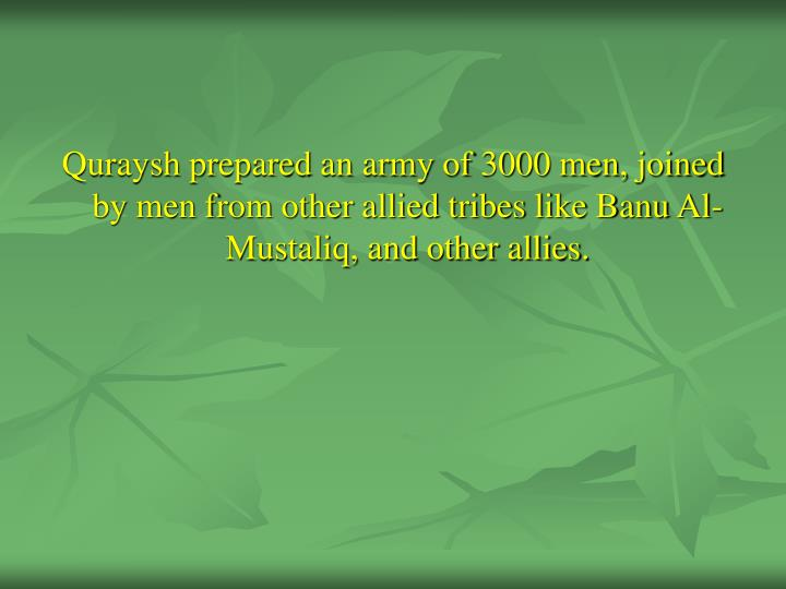 Quraysh prepared an army of 3000 men, joined by men from other allied tribes like Banu Al-Mustaliq, and other allies.